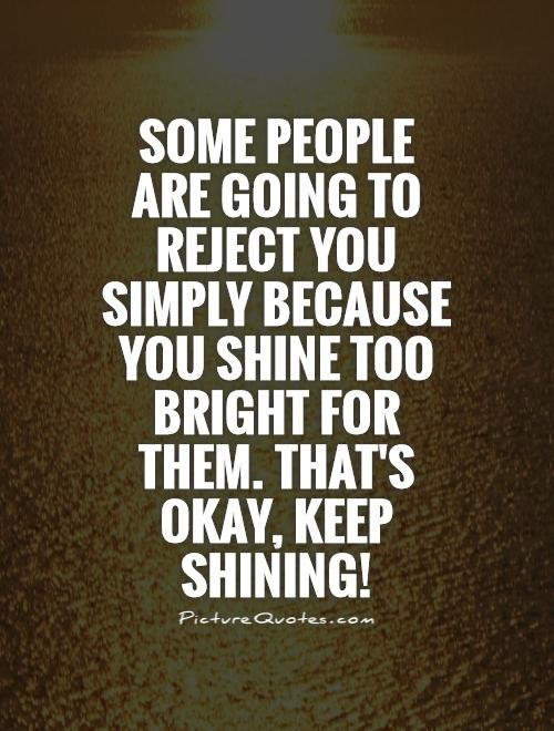 some-people-are-going-to-reject-you-simply-because-you-shine-too-bright-for-them-thats-okay-keep-quote-1